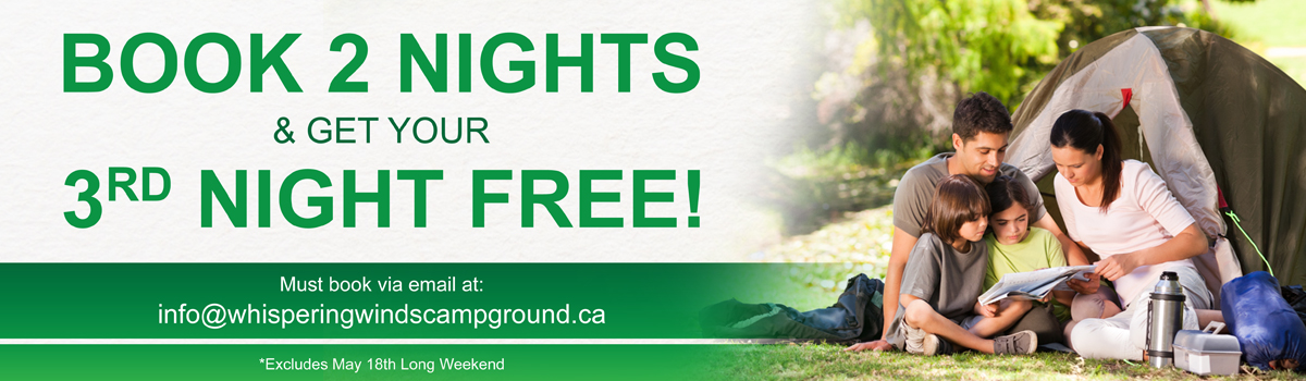 Book 2 Nights and Get Your 3rd Night Free! Must book via email at info@whisperingwindscampground.ca. Excludes May 18th Long Weekend.